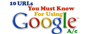 10 URLs You Must Know If You Use Google a/c