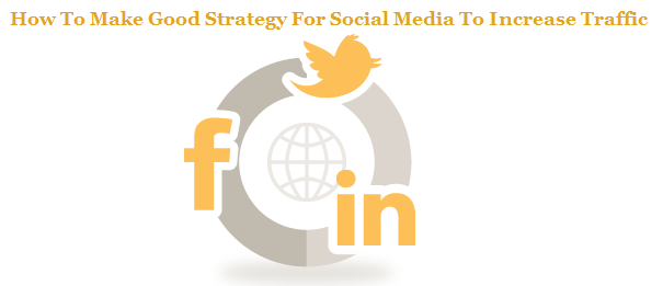 How To Make Good Strategy For Social Media To Increase Traffic